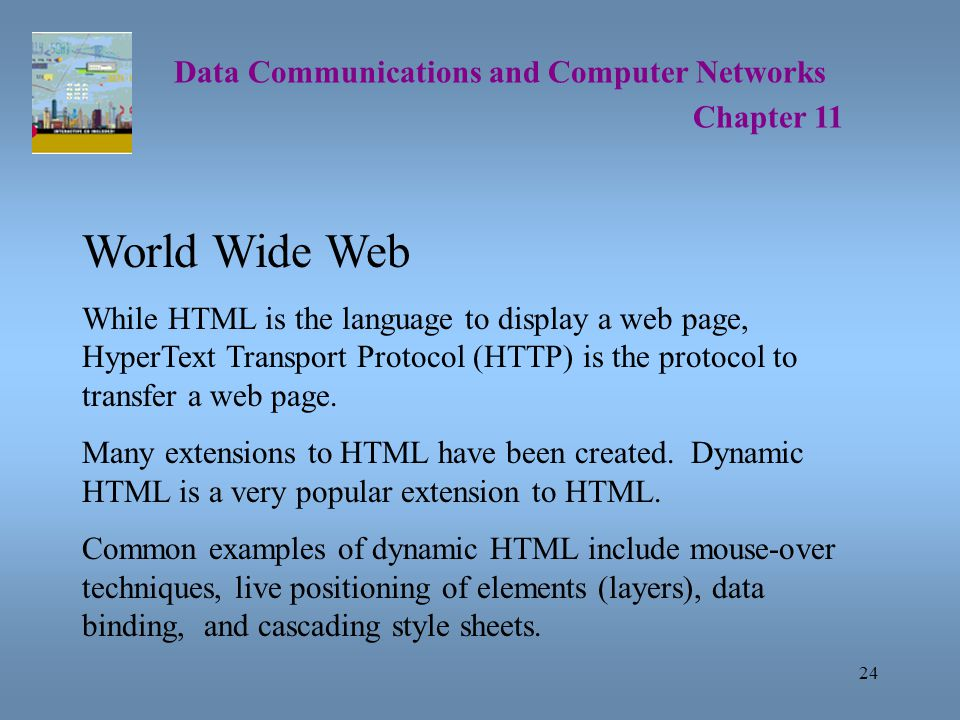 24 Data Communications and Computer Networks Chapter 11 World Wide Web While HTML is the language to display a web page, HyperText Transport Protocol (HTTP) is the protocol to transfer a web page.
