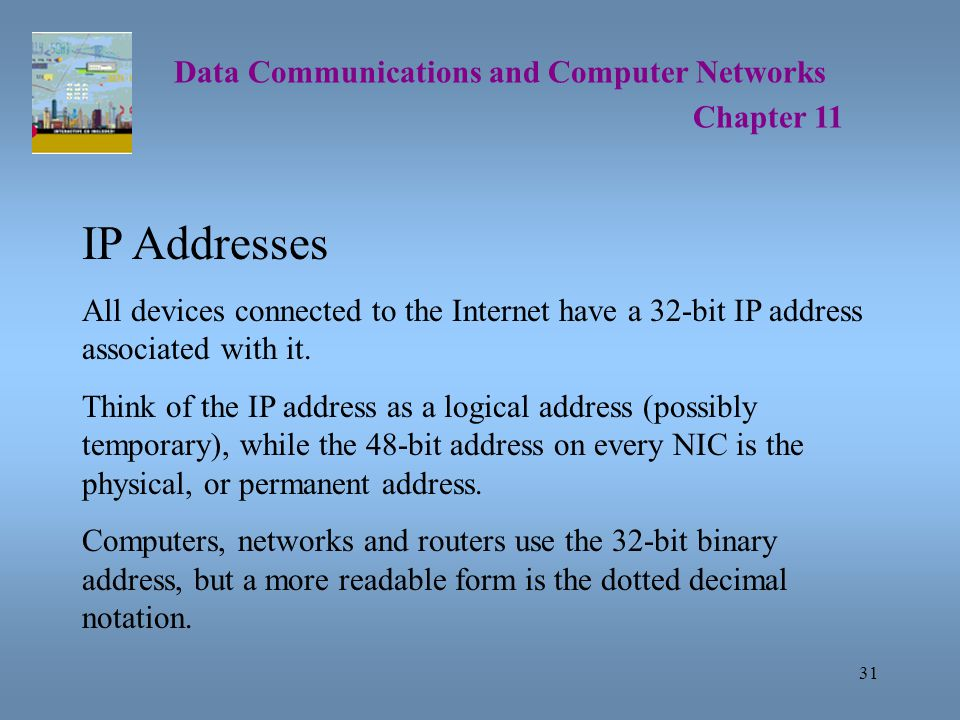 31 Data Communications and Computer Networks Chapter 11 IP Addresses All devices connected to the Internet have a 32-bit IP address associated with it.