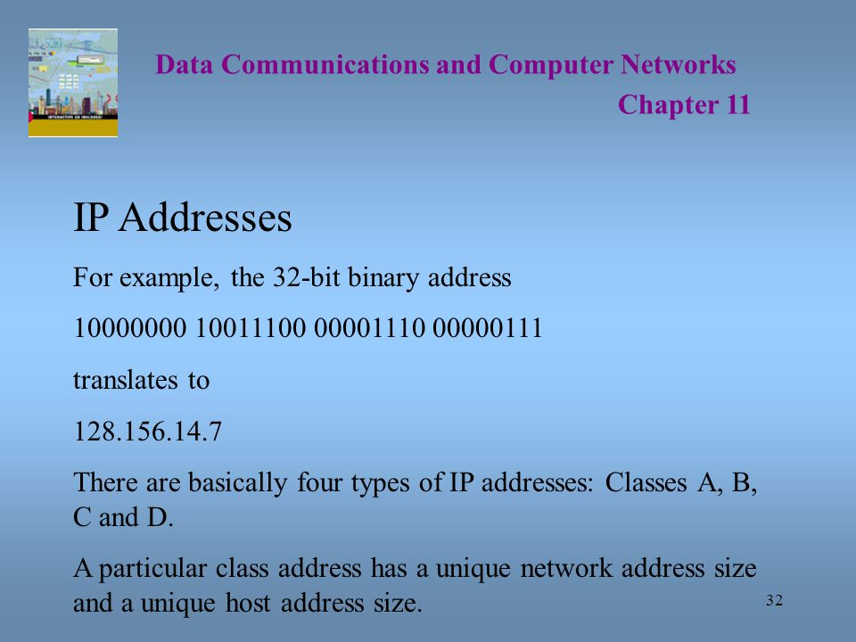 32 Data Communications and Computer Networks Chapter 11 IP Addresses For example, the 32-bit binary address 10000000 10011100 00001110 00000111 translates to 128.156.14.7 There are basically four types of IP addresses: Classes A, B, C and D.