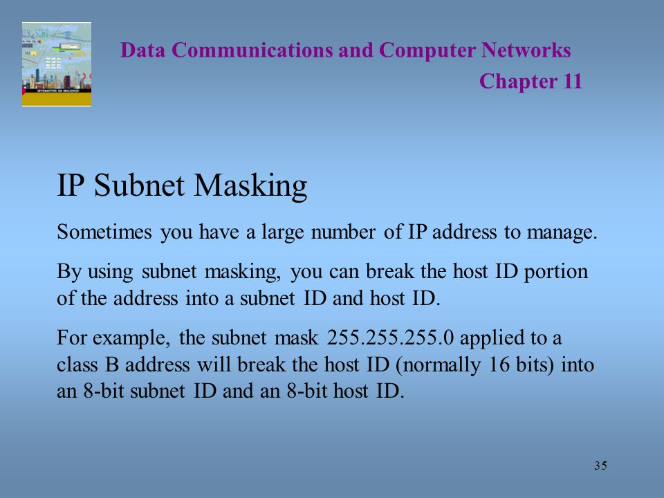 35 Data Communications and Computer Networks Chapter 11 IP Subnet Masking Sometimes you have a large number of IP address to manage.