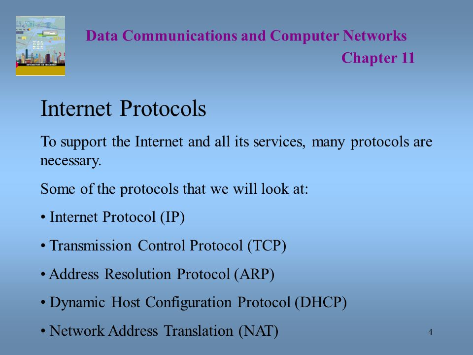 4 Data Communications and Computer Networks Chapter 11 Internet Protocols To support the Internet and all its services, many protocols are necessary.