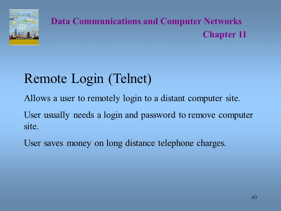 40 Data Communications and Computer Networks Chapter 11 Remote Login (Telnet) Allows a user to remotely login to a distant computer site.