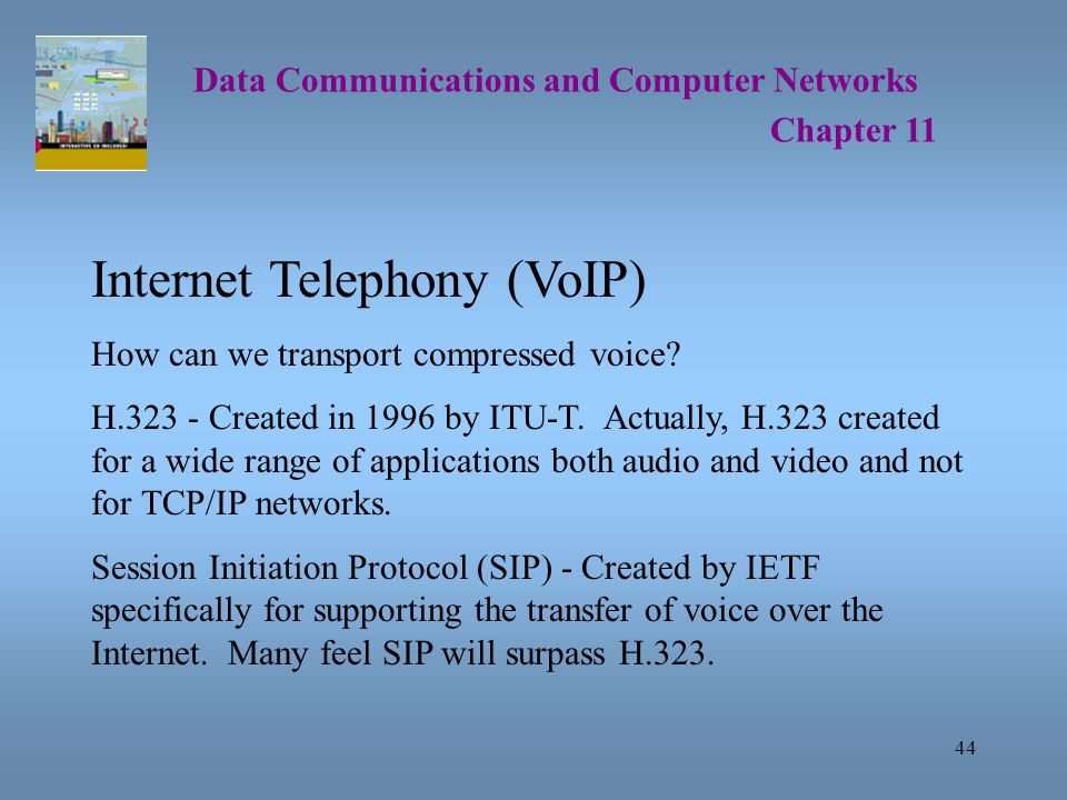 44 Data Communications and Computer Networks Chapter 11 Internet Telephony (VoIP) How can we transport compressed voice.