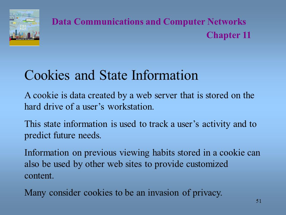 51 Data Communications and Computer Networks Chapter 11 Cookies and State Information A cookie is data created by a web server that is stored on the hard drive of a user's workstation.