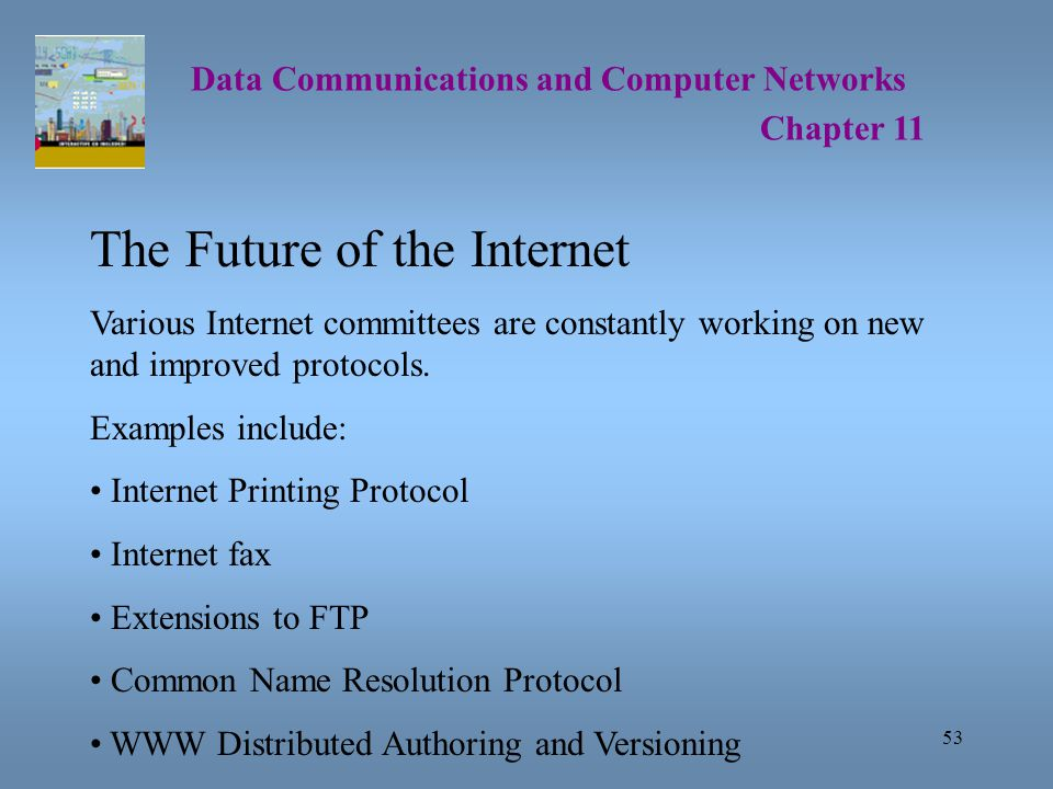 53 Data Communications and Computer Networks Chapter 11 The Future of the Internet Various Internet committees are constantly working on new and improved protocols.