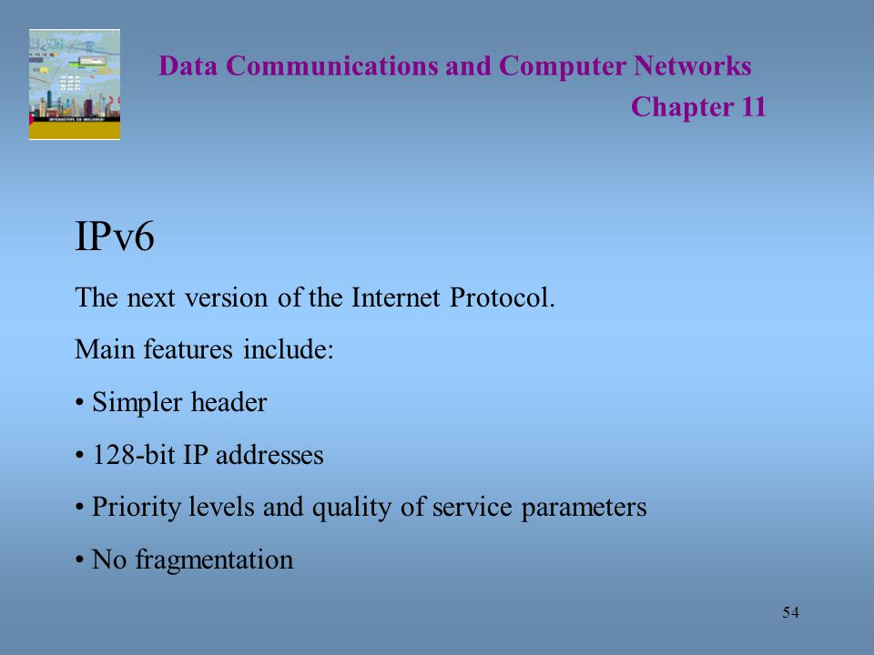 54 Data Communications and Computer Networks Chapter 11 IPv6 The next version of the Internet Protocol.