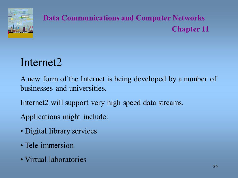 56 Data Communications and Computer Networks Chapter 11 Internet2 A new form of the Internet is being developed by a number of businesses and universities.