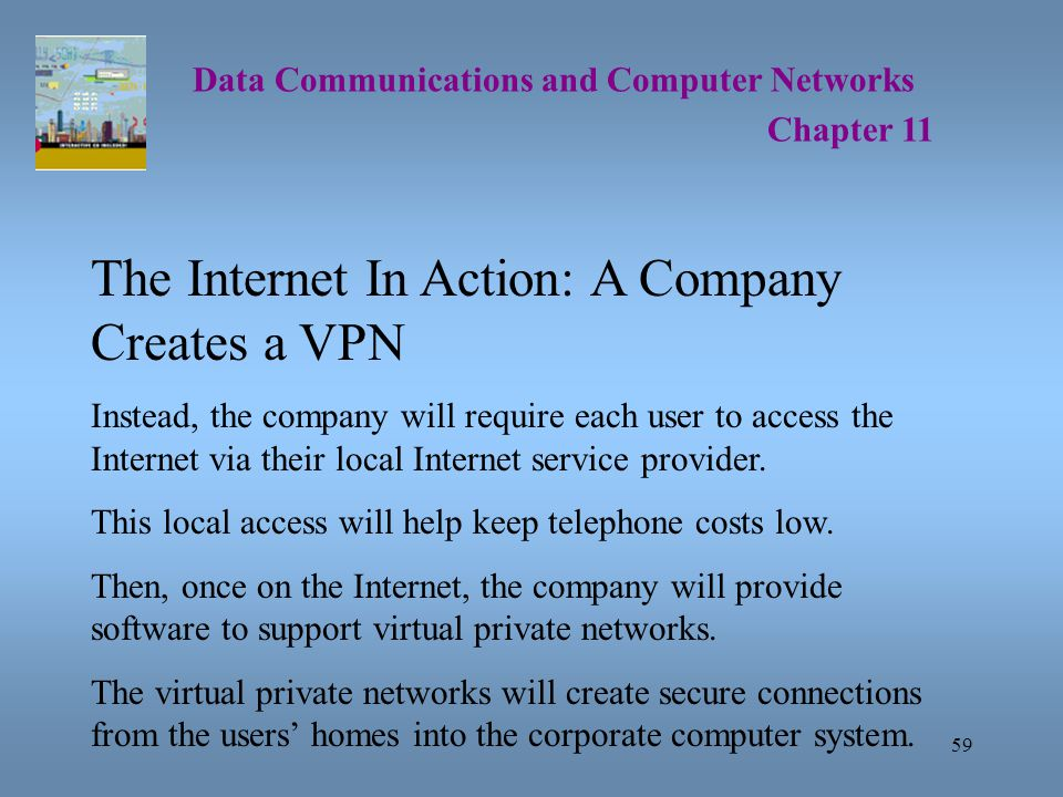 59 Data Communications and Computer Networks Chapter 11 The Internet In Action: A Company Creates a VPN Instead, the company will require each user to access the Internet via their local Internet service provider.