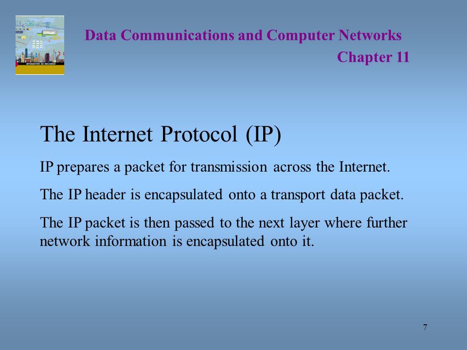 7 Data Communications and Computer Networks Chapter 11 The Internet Protocol (IP) IP prepares a packet for transmission across the Internet.