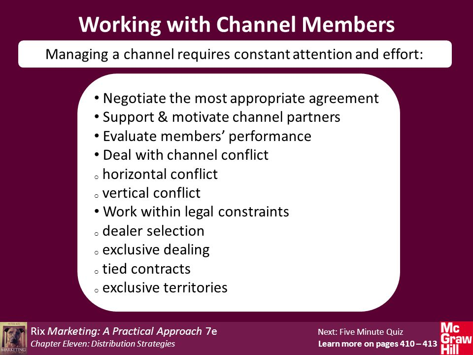 Rix Marketing: A Practical Approach 7e Next: Five Minute Quiz Chapter Eleven: Distribution Strategies Learn more on pages 410 – 413 Working with Channel Members Managing a channel requires constant attention and effort: Negotiate the most appropriate agreement Support & motivate channel partners Evaluate members' performance Deal with channel conflict o horizontal conflict o vertical conflict Work within legal constraints o dealer selection o exclusive dealing o tied contracts o exclusive territories