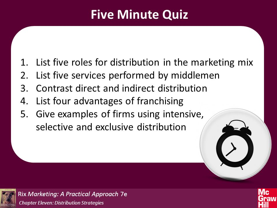 Five Minute Quiz 1.List five roles for distribution in the marketing mix 2.List five services performed by middlemen 3.Contrast direct and indirect distribution 4.List four advantages of franchising 5.Give examples of firms using intensive, selective and exclusive distribution Rix Marketing: A Practical Approach 7e Chapter Eleven: Distribution Strategies