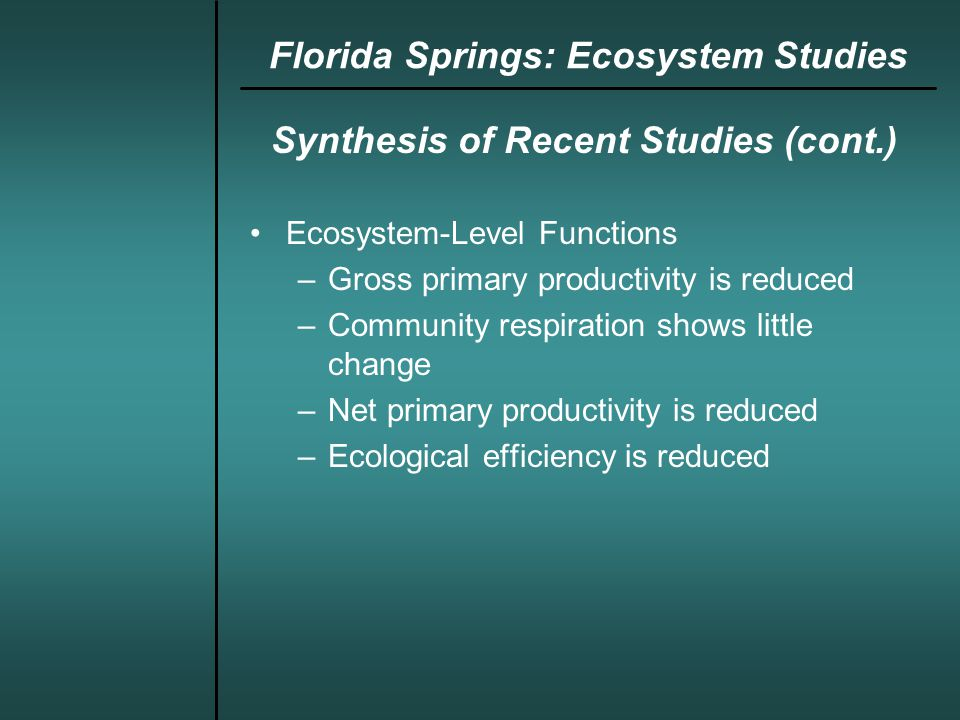 Synthesis of Recent Studies (cont.) Ecosystem-Level Functions –Gross primary productivity is reduced –Community respiration shows little change –Net primary productivity is reduced –Ecological efficiency is reduced Florida Springs: Ecosystem Studies