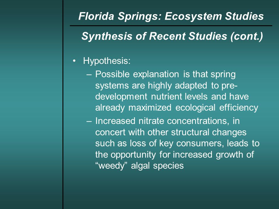 Synthesis of Recent Studies (cont.) Hypothesis: –Possible explanation is that spring systems are highly adapted to pre- development nutrient levels and have already maximized ecological efficiency –Increased nitrate concentrations, in concert with other structural changes such as loss of key consumers, leads to the opportunity for increased growth of weedy algal species Florida Springs: Ecosystem Studies