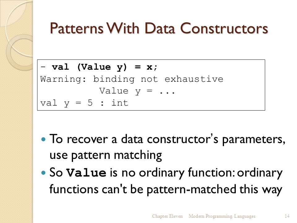 Patterns With Data Constructors To recover a data constructor's parameters, use pattern matching So Value is no ordinary function: ordinary functions can t be pattern-matched this way Chapter ElevenModern Programming Languages14 - val (Value y) = x; Warning: binding not exhaustive Value y =...