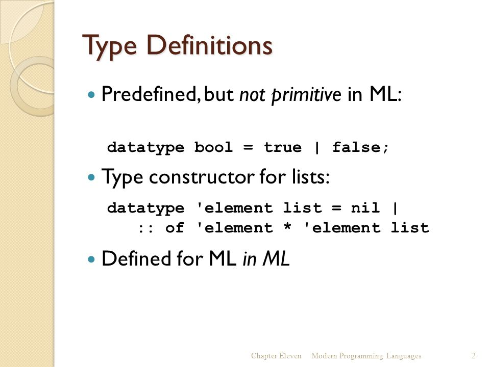 Type Definitions Predefined, but not primitive in ML: Type constructor for lists: Defined for ML in ML Chapter ElevenModern Programming Languages2 datatype bool = true | false; datatype element list = nil | :: of element * element list