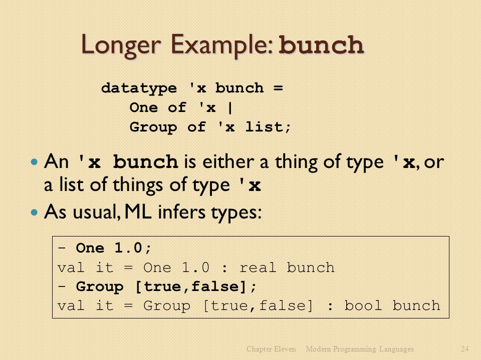 Longer Example: bunch An x bunch is either a thing of type x, or a list of things of type x As usual, ML infers types: Chapter ElevenModern Programming Languages24 datatype x bunch = One of x | Group of x list; - One 1.0; val it = One 1.0 : real bunch - Group [true,false]; val it = Group [true,false] : bool bunch