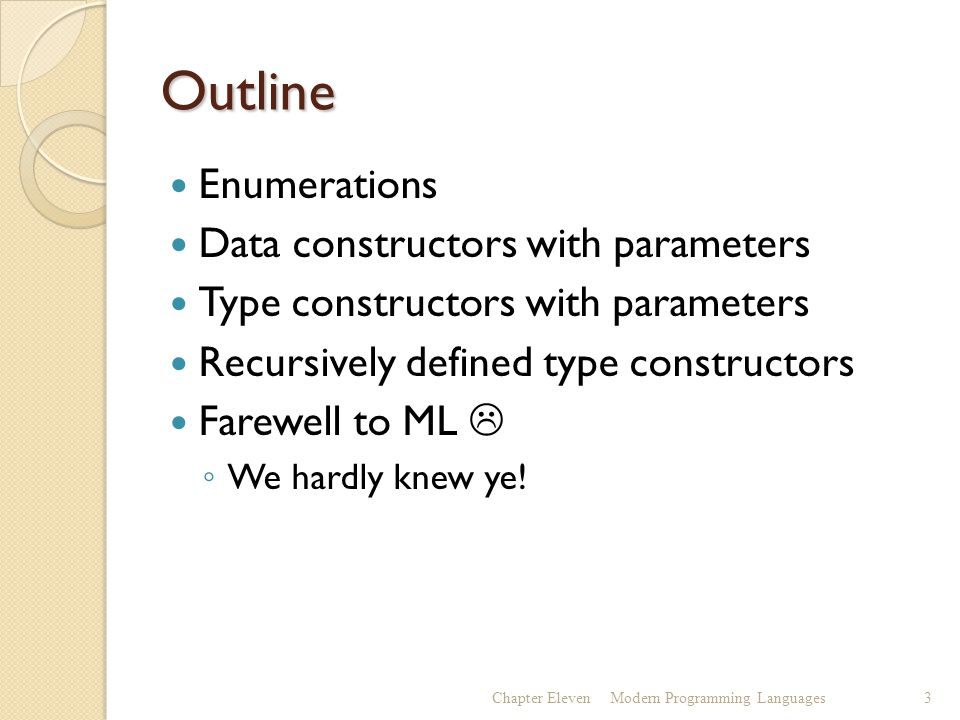 Outline Enumerations Data constructors with parameters Type constructors with parameters Recursively defined type constructors Farewell to ML  ◦ We hardly knew ye.