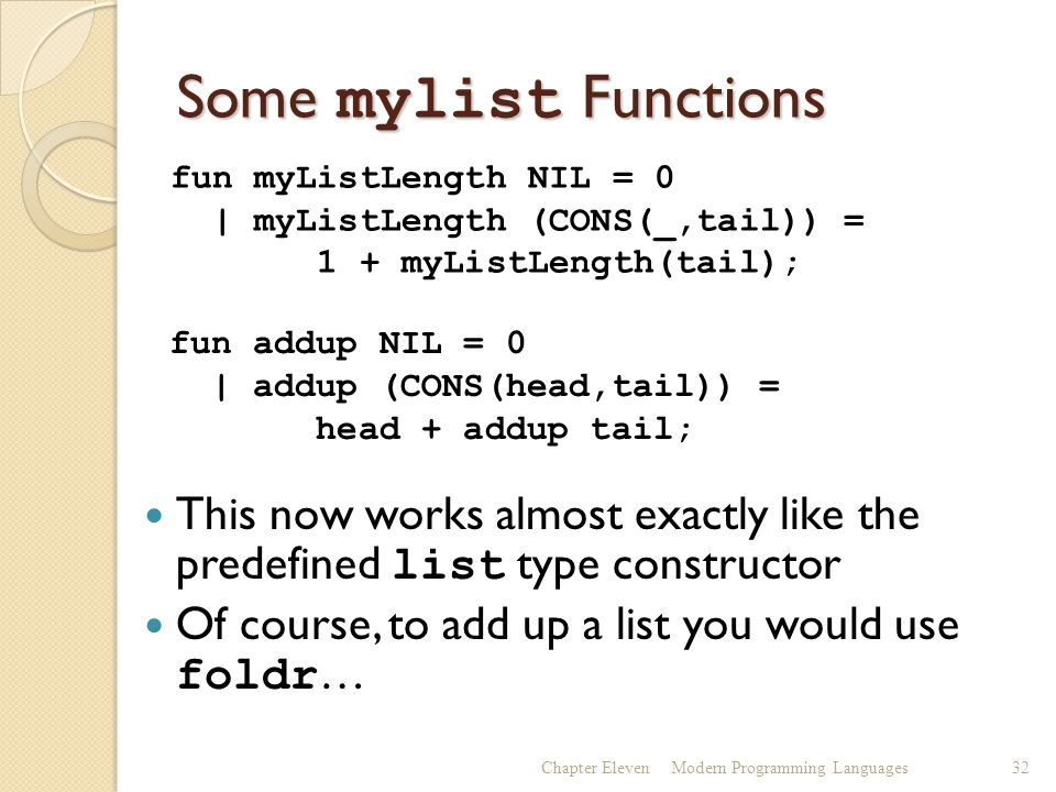 Some mylist Functions This now works almost exactly like the predefined list type constructor Of course, to add up a list you would use foldr … Chapter ElevenModern Programming Languages32 fun myListLength NIL = 0 | myListLength (CONS(_,tail)) = 1 + myListLength(tail); fun addup NIL = 0 | addup (CONS(head,tail)) = head + addup tail;