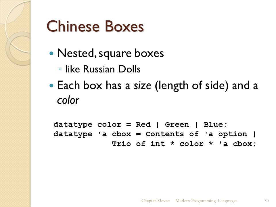 Chinese Boxes Nested, square boxes ◦ like Russian Dolls Each box has a size (length of side) and a color Chapter ElevenModern Programming Languages35 datatype color = Red | Green | Blue; datatype a cbox = Contents of a option | Trio of int * color * a cbox;