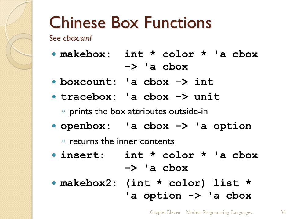 Chinese Box Functions See cbox.sml makebox: int * color * a cbox -> a cbox boxcount: a cbox -> int tracebox: a cbox -> unit ◦ prints the box attributes outside-in openbox: a cbox -> a option ◦ returns the inner contents insert: int * color * a cbox -> a cbox makebox2: (int * color) list * a option -> a cbox Chapter ElevenModern Programming Languages36