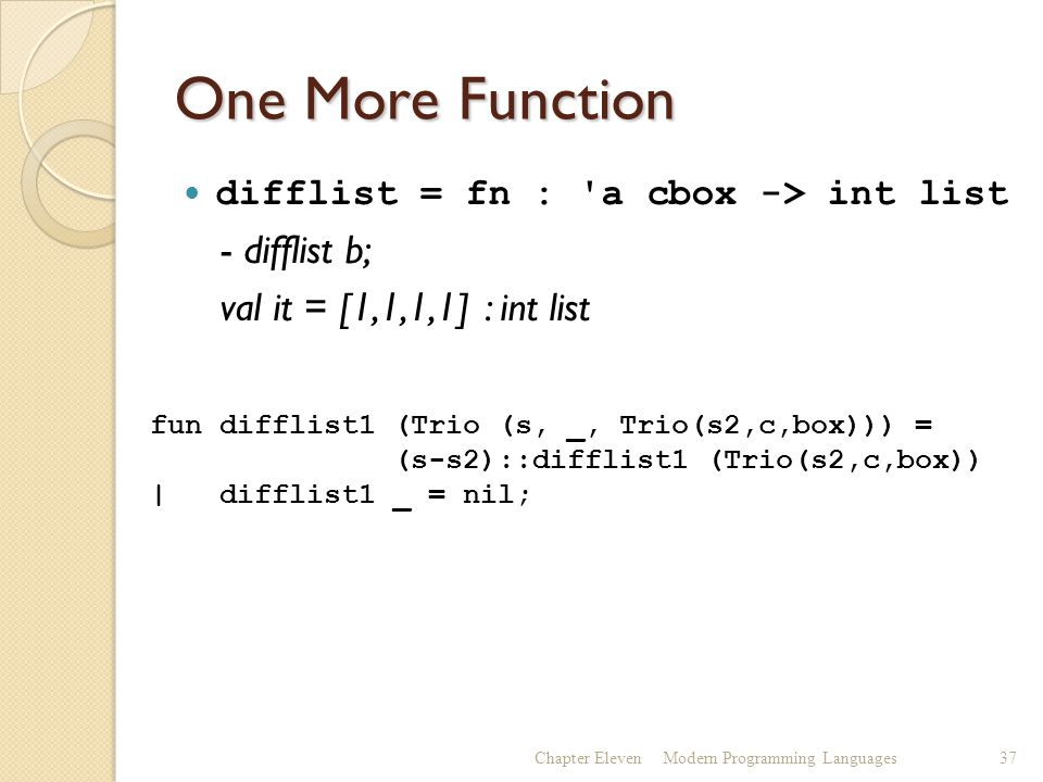 One More Function difflist = fn : a cbox -> int list - difflist b; val it = [1,1,1,1] : int list Chapter ElevenModern Programming Languages37 fun difflist1 (Trio (s, _, Trio(s2,c,box))) = (s-s2)::difflist1 (Trio(s2,c,box)) | difflist1 _ = nil;