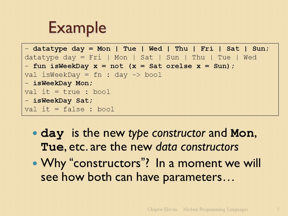 Example day is the new type constructor and Mon, Tue, etc.
