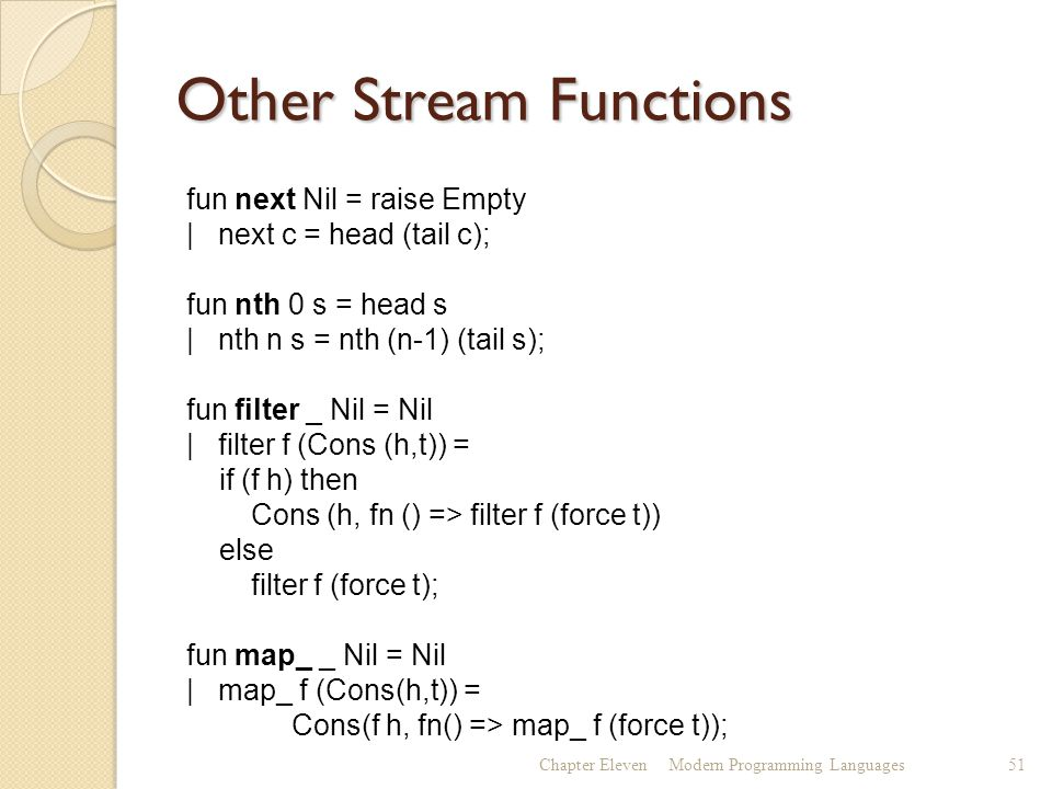 Other Stream Functions Chapter ElevenModern Programming Languages51 fun next Nil = raise Empty | next c = head (tail c); fun nth 0 s = head s | nth n s = nth (n-1) (tail s); fun filter _ Nil = Nil | filter f (Cons (h,t)) = if (f h) then Cons (h, fn () => filter f (force t)) else filter f (force t); fun map_ _ Nil = Nil | map_ f (Cons(h,t)) = Cons(f h, fn() => map_ f (force t));