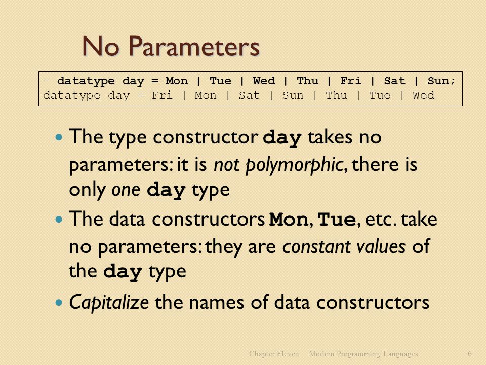 No Parameters The type constructor day takes no parameters: it is not polymorphic, there is only one day type The data constructors Mon, Tue, etc.
