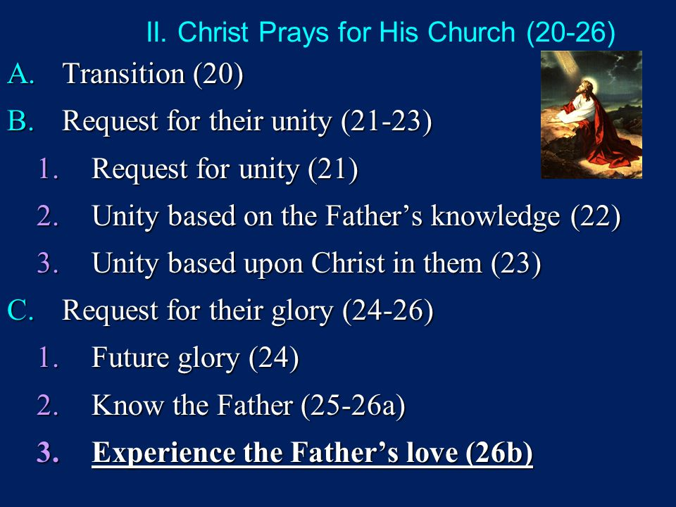 II. Christ Prays for His Church (20-26) A.Transition (20) B.Request for their unity (21-23) 1.Request for unity (21) 2.Unity based on the Father's kno