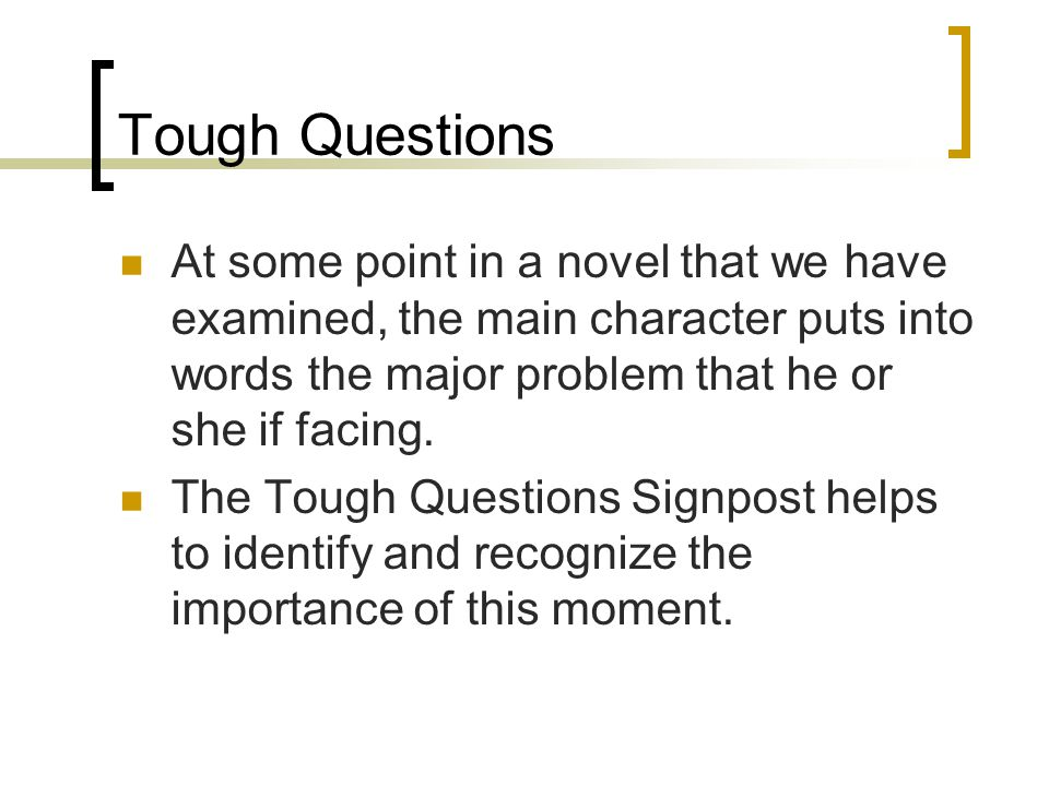 Tough Questions At some point in a novel that we have examined, the main character puts into words the major problem that he or she if facing.
