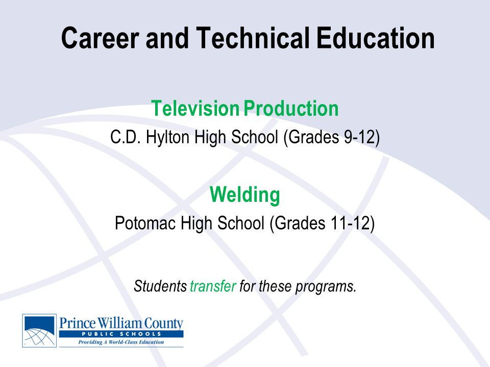 Career and Technical Education Television Production C.D. Hylton High School (Grades 9-12) Welding Potomac High School (Grades 11-12) Students transfe