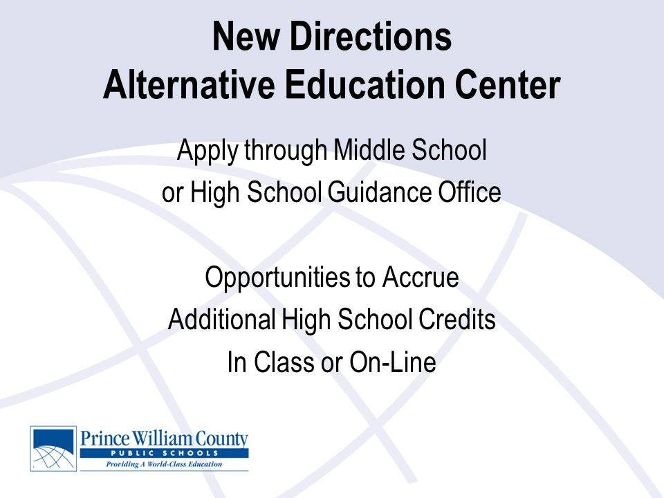 New Directions Alternative Education Center Apply through Middle School or High School Guidance Office Opportunities to Accrue Additional High School