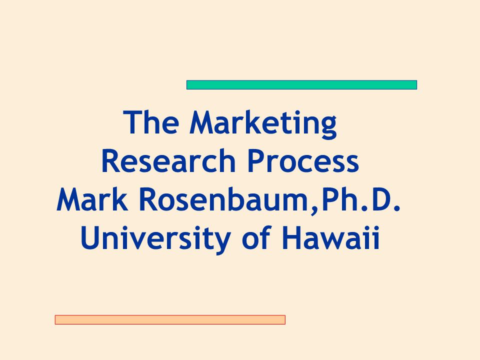 The Marketing Research Process Mark Rosenbaum,Ph.D. University of Hawaii