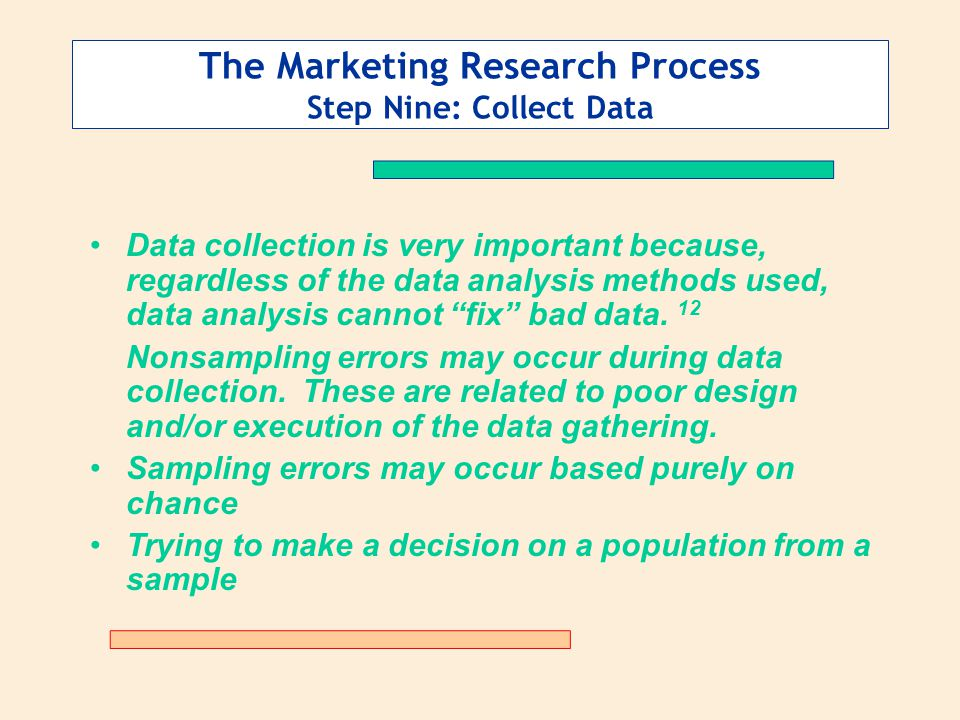 The Marketing Research Process Step Nine: Collect Data Data collection is very important because, regardless of the data analysis methods used, data analysis cannot fix bad data.