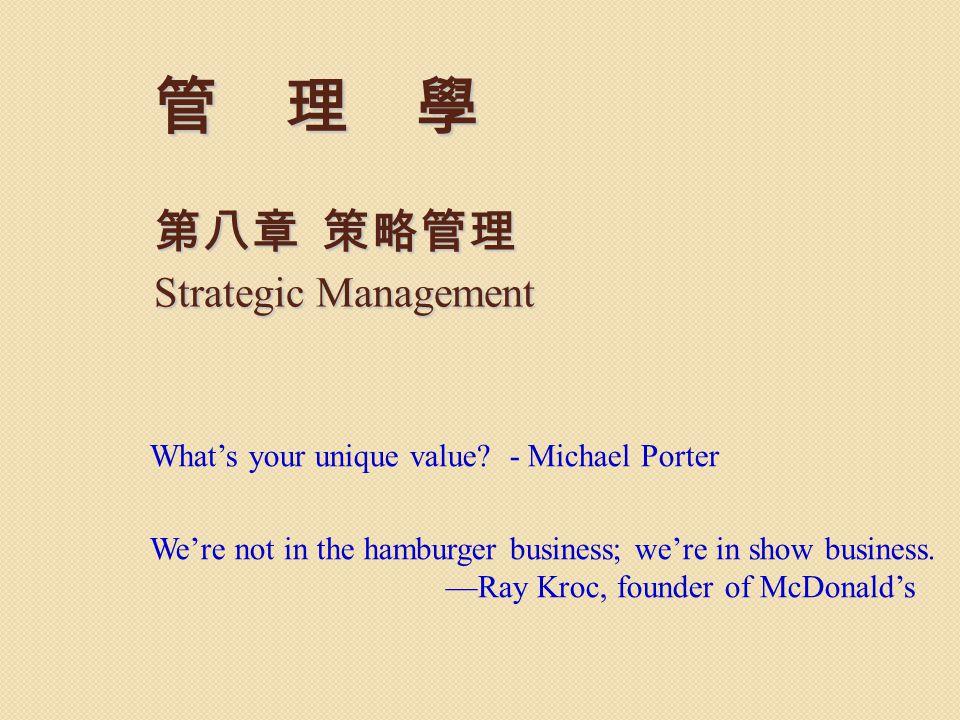 管 理 學 第八章 策略管理 Strategic Management What's your unique value? - Michael Porter We're not in the hamburger business; we're in show business. —Ray Kroc,