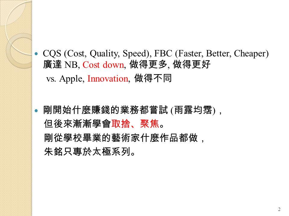 CQS (Cost, Quality, Speed), FBC (Faster, Better, Cheaper) 廣達 NB, Cost down, 做得更多, 做得更好 vs. Apple, Innovation, 做得不同 剛開始什麼賺錢的業務都嘗試 ( 雨露均霑 ) , 但後來漸漸學會取捨、