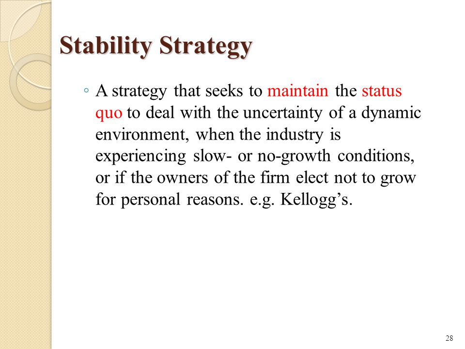Stability Strategy ◦ A strategy that seeks to maintain the status quo to deal with the uncertainty of a dynamic environment, when the industry is experiencing slow- or no-growth conditions, or if the owners of the firm elect not to grow for personal reasons.