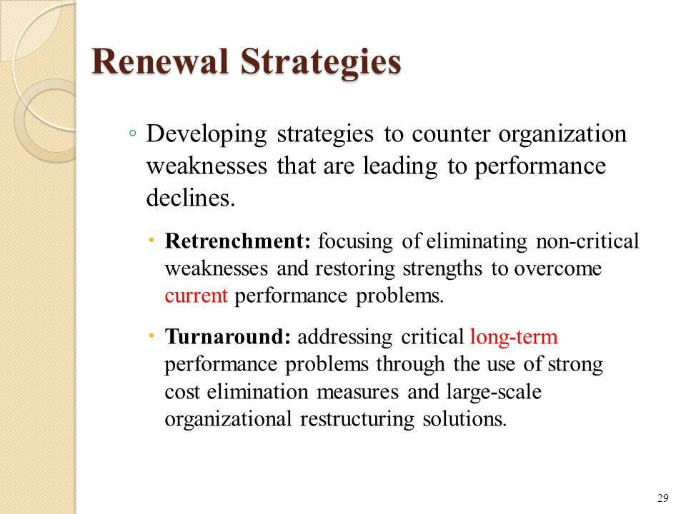 Renewal Strategies ◦ Developing strategies to counter organization weaknesses that are leading to performance declines.