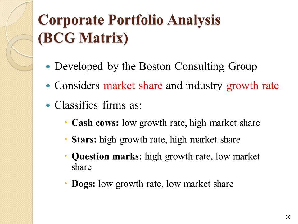 Corporate Portfolio Analysis (BCG Matrix) Developed by the Boston Consulting Group Considers market share and industry growth rate Classifies firms as:  Cash cows: low growth rate, high market share  Stars: high growth rate, high market share  Question marks: high growth rate, low market share  Dogs: low growth rate, low market share 30