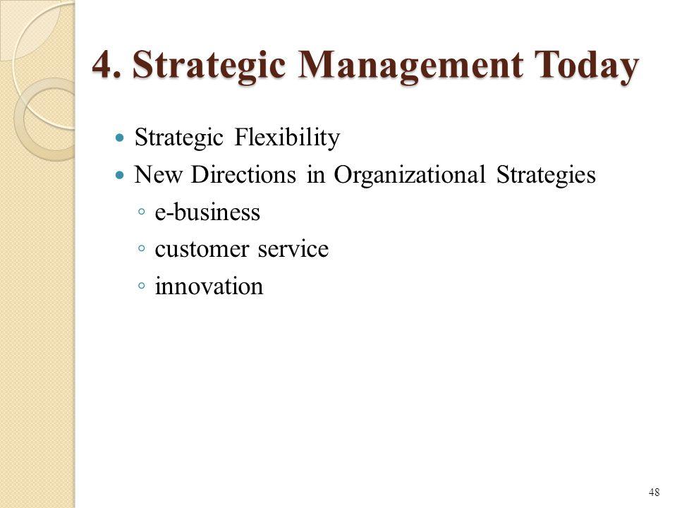 4. Strategic Management Today Strategic Flexibility New Directions in Organizational Strategies ◦ e-business ◦ customer service ◦ innovation 48