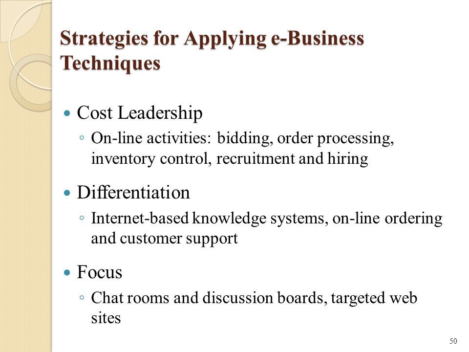 Strategies for Applying e-Business Techniques Cost Leadership ◦ On-line activities: bidding, order processing, inventory control, recruitment and hiring Differentiation ◦ Internet-based knowledge systems, on-line ordering and customer support Focus ◦ Chat rooms and discussion boards, targeted web sites 50