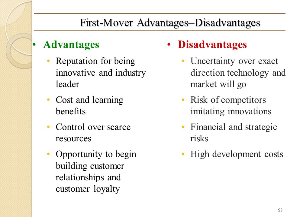 First-Mover Advantages – Disadvantages Advantages Reputation for being innovative and industry leader Cost and learning benefits Control over scarce resources Opportunity to begin building customer relationships and customer loyalty Disadvantages Uncertainty over exact direction technology and market will go Risk of competitors imitating innovations Financial and strategic risks High development costs 53