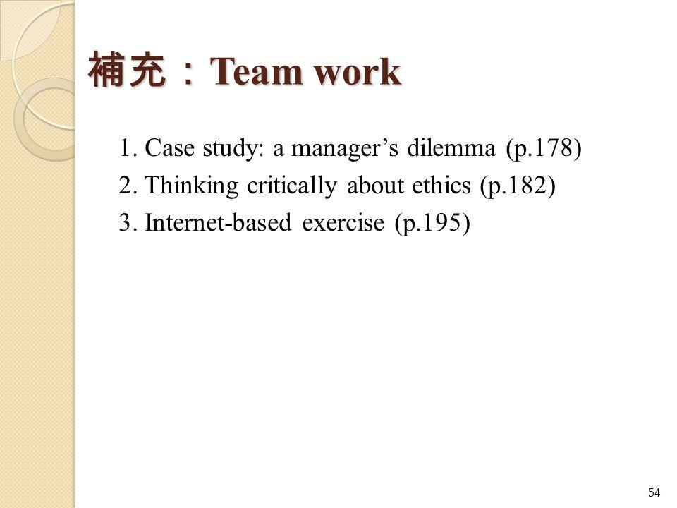補充: Team work 1. Case study: a manager's dilemma (p.178) 2. Thinking critically about ethics (p.182) 3. Internet-based exercise (p.195) 54