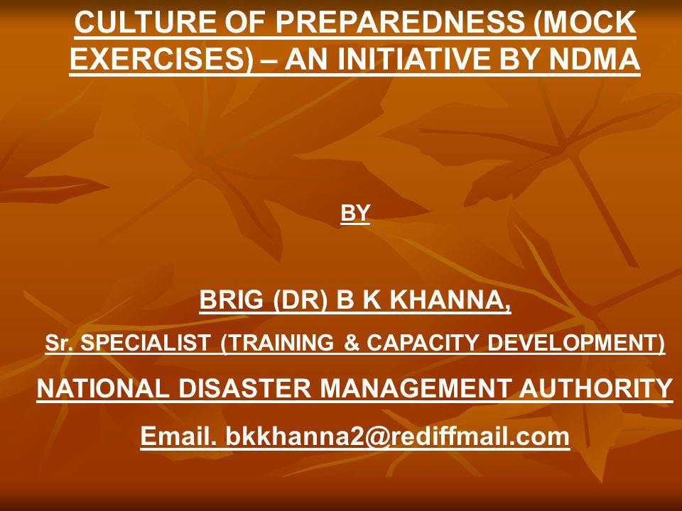 CULTURE OF PREPAREDNESS (MOCK EXERCISES) – AN INITIATIVE BY NDMA BY BRIG (DR) B K KHANNA, Sr. SPECIALIST (TRAINING & CAPACITY DEVELOPMENT) NATIONAL DI
