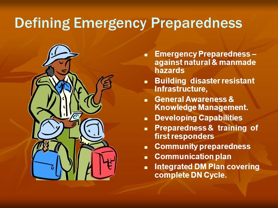 Defining Emergency Preparedness Emergency Preparedness – against natural & manmade hazards Building disaster resistant Infrastructure, General Awarene