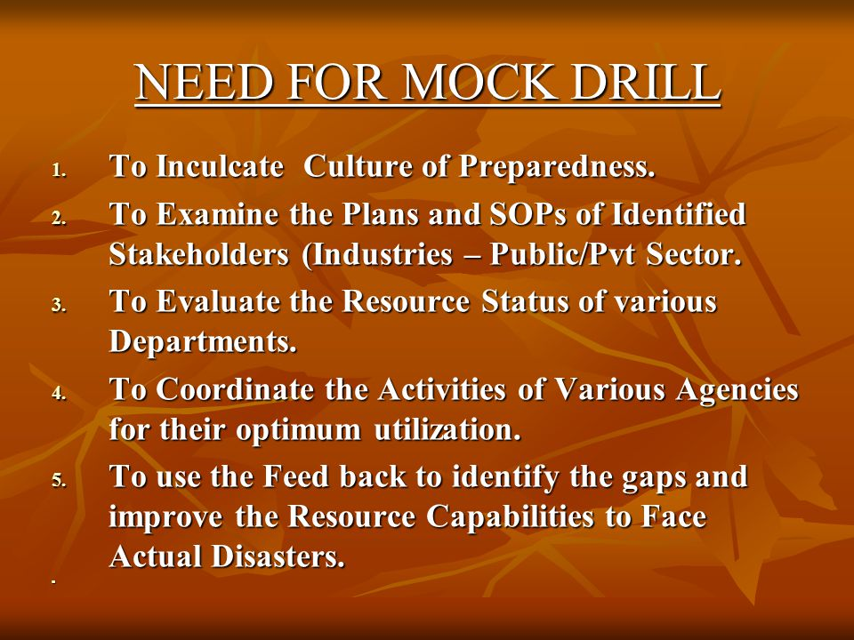 NEED FOR MOCK DRILL 1. To Inculcate Culture of Preparedness. 2. To Examine the Plans and SOPs of Identified Stakeholders (Industries – Public/Pvt Sect