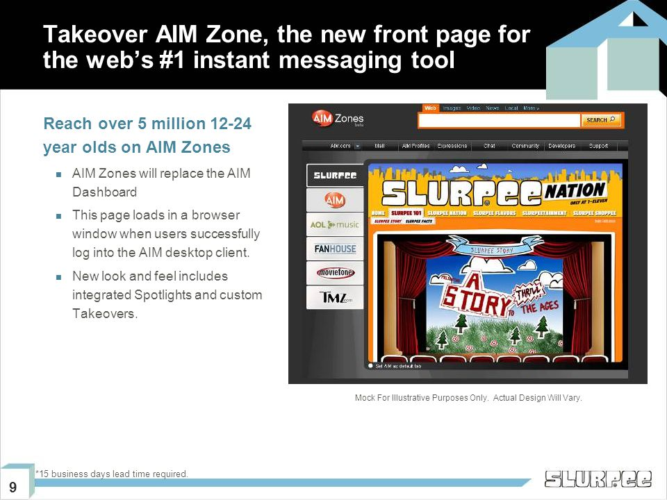 9 Takeover AIM Zone, the new front page for the web's #1 instant messaging tool Reach over 5 million 12-24 year olds on AIM Zones AIM Zones will replace the AIM Dashboard This page loads in a browser window when users successfully log into the AIM desktop client.