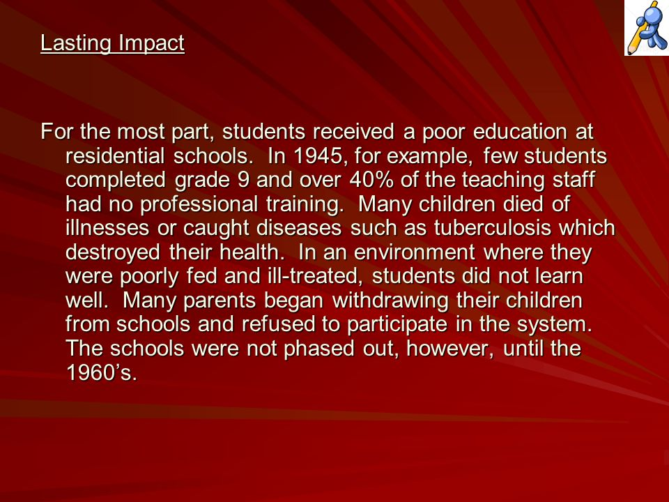 Lasting Impact For the most part, students received a poor education at residential schools.