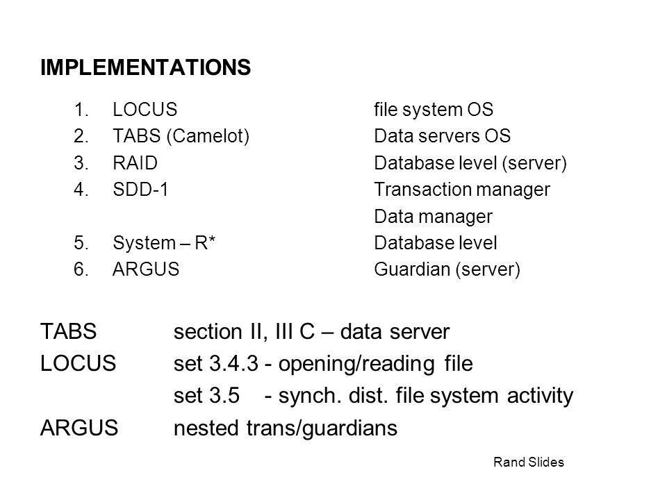 Rand Slides IMPLEMENTATIONS 1.LOCUSfile system OS 2.TABS (Camelot)Data servers OS 3.RAIDDatabase level (server) 4.SDD-1Transaction manager Data manager 5.System – R*Database level 6.ARGUSGuardian (server) TABSsection II, III C – data server LOCUSset 3.4.3 - opening/reading file set 3.5 - synch.