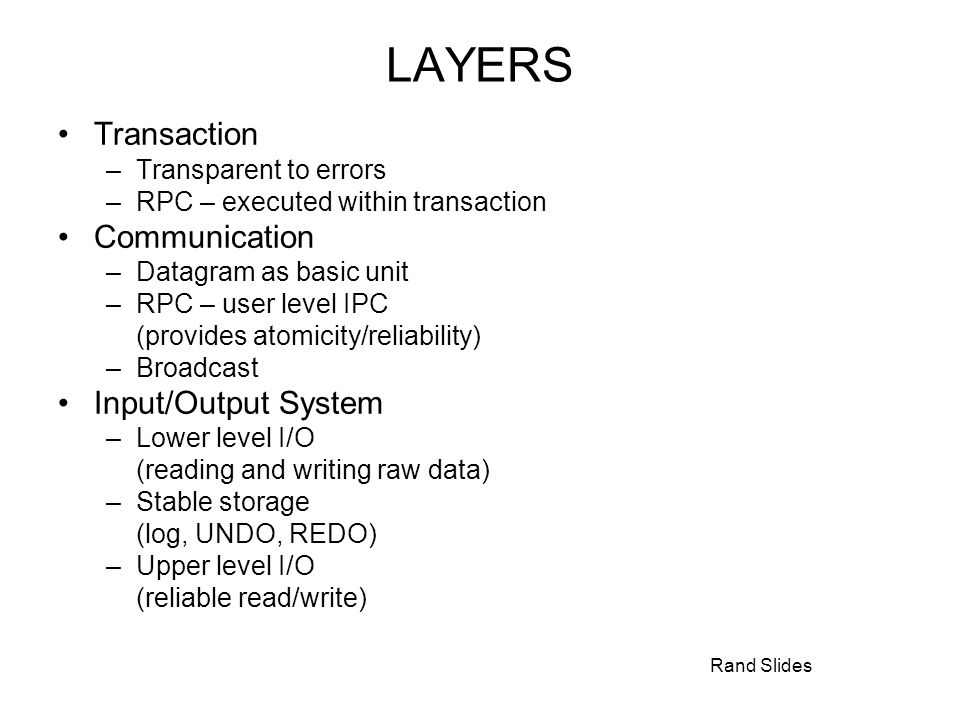 Rand Slides LAYERS Transaction –Transparent to errors –RPC – executed within transaction Communication –Datagram as basic unit –RPC – user level IPC (provides atomicity/reliability) –Broadcast Input/Output System –Lower level I/O (reading and writing raw data) –Stable storage (log, UNDO, REDO) –Upper level I/O (reliable read/write)